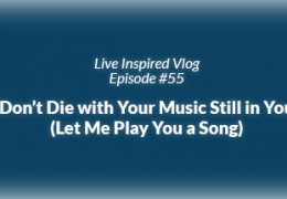 Live Inspired Vlog #55: Don't Die with Your Music Still in You (Let Me Play You a Song)