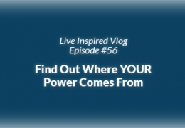 Live Inspired Vlog #56: Find Out Where YOUR Power Comes From