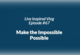 Live Inspired Vlog #67: Make the Impossible Possible