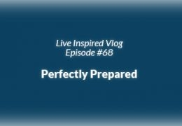 Live Inspired Vlog #68: Perfectly Prepared