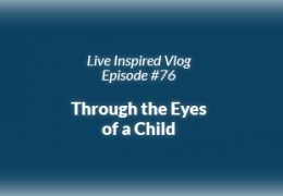 Live Inspired Vlog #76: Through the Eyes of a Child